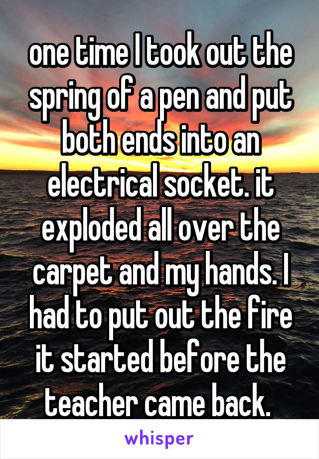 one time I took out the spring of a pen and put both ends into an electrical socket. it exploded all over the carpet and my hands. I had to put out the fire it started before the teacher came back.