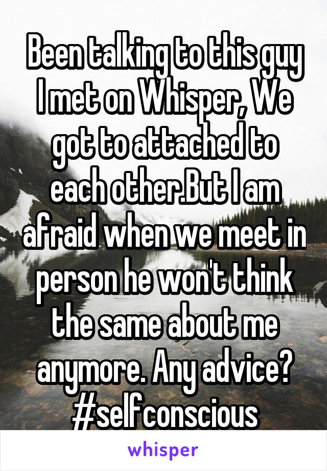 Been talking to this guy I met on Whisper, We got to attached to each other.But I am afraid when we meet in person he won't think the same about me anymore. Any advice? #selfconscious