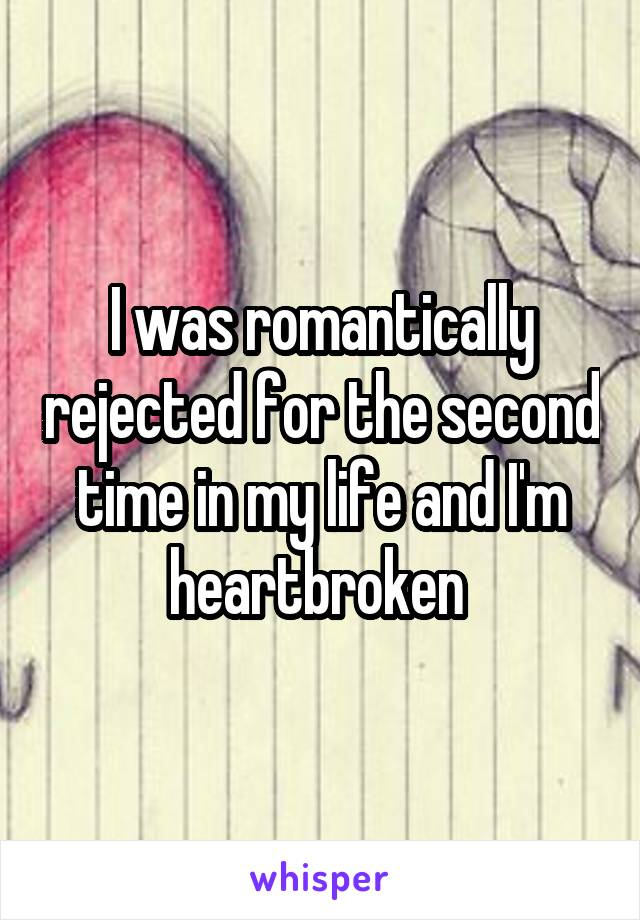 I was romantically rejected for the second time in my life and I'm heartbroken