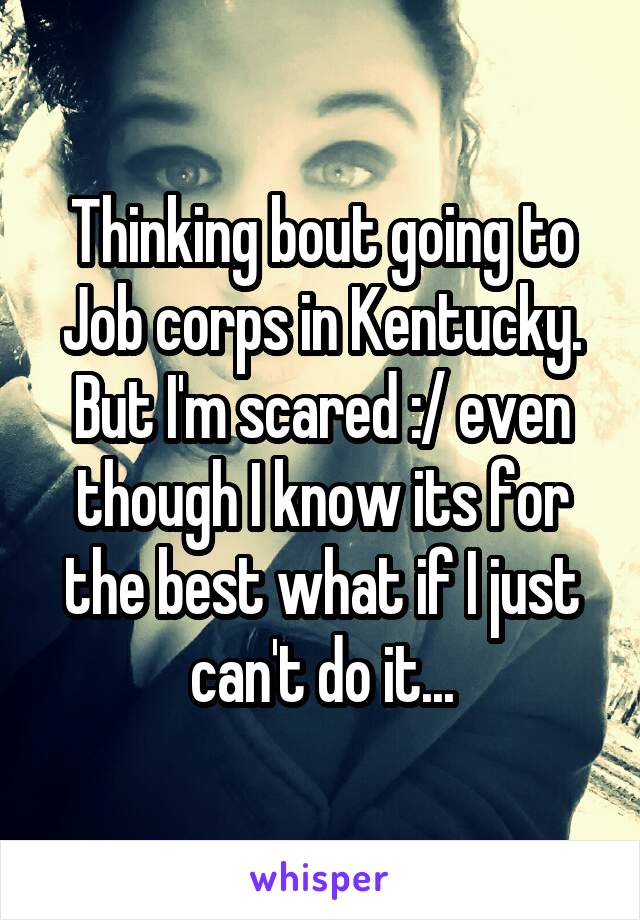 Thinking bout going to Job corps in Kentucky. But I'm scared :/ even though I know its for the best what if I just can't do it...
