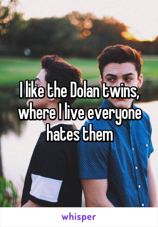 I like the Dolan twins, where I live everyone hates them