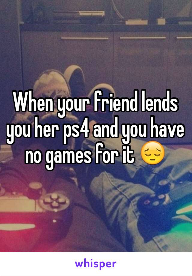When your friend lends you her ps4 and you have no games for it 😔