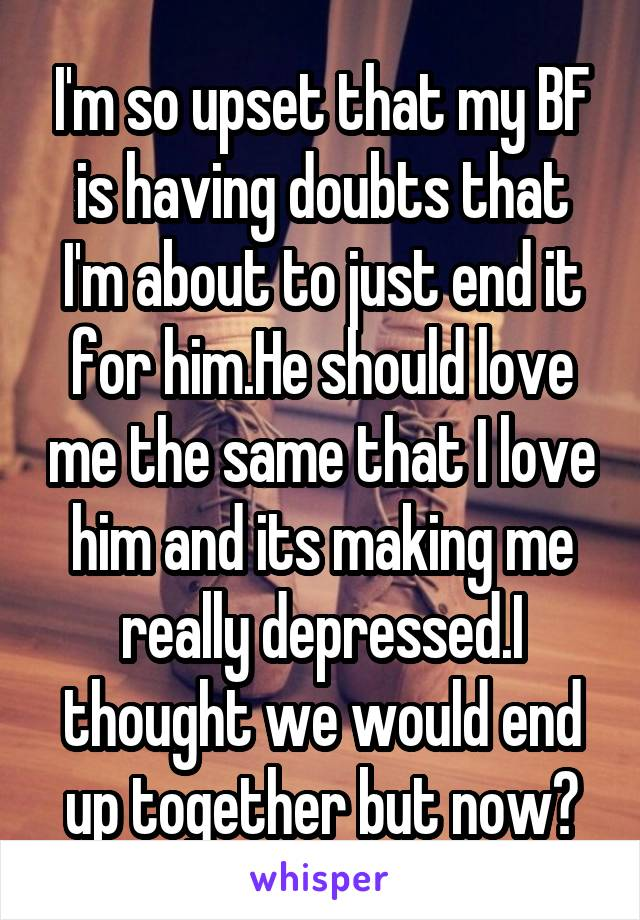 I'm so upset that my BF is having doubts that I'm about to just end it for him.He should love me the same that I love him and its making me really depressed.I thought we would end up together but now?