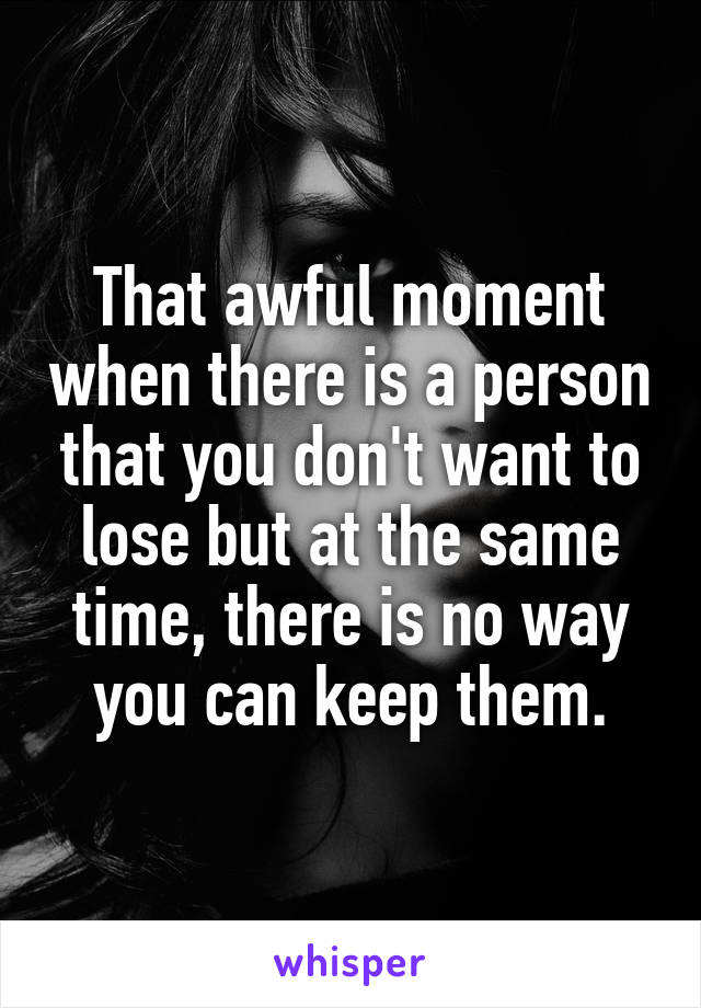 That awful moment when there is a person that you don't want to lose but at the same time, there is no way you can keep them.