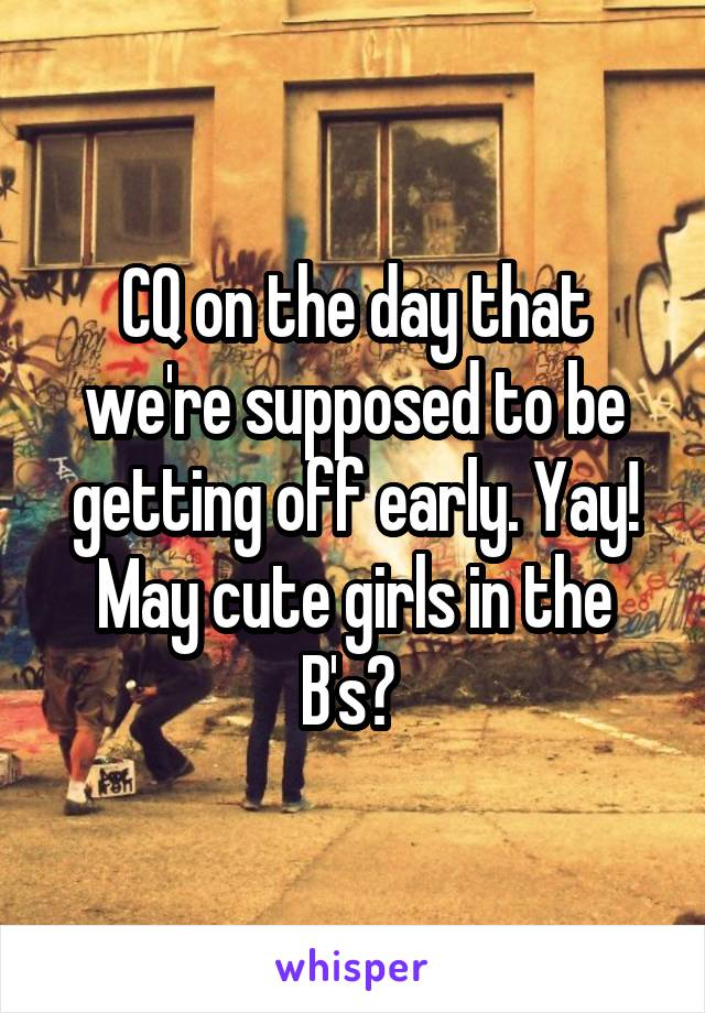 CQ on the day that we're supposed to be getting off early. Yay! May cute girls in the B's?