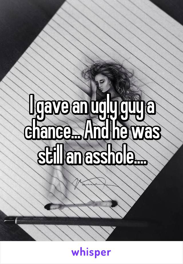 I gave an ugly guy a chance... And he was still an asshole....