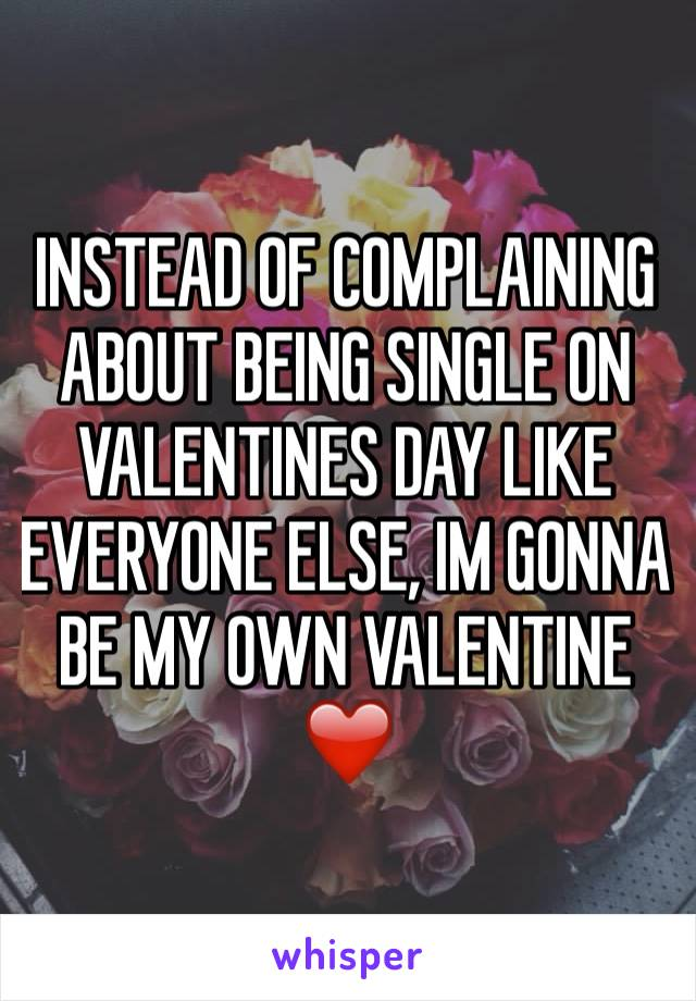 INSTEAD OF COMPLAINING ABOUT BEING SINGLE ON VALENTINES DAY LIKE EVERYONE ELSE, IM GONNA BE MY OWN VALENTINE ❤️