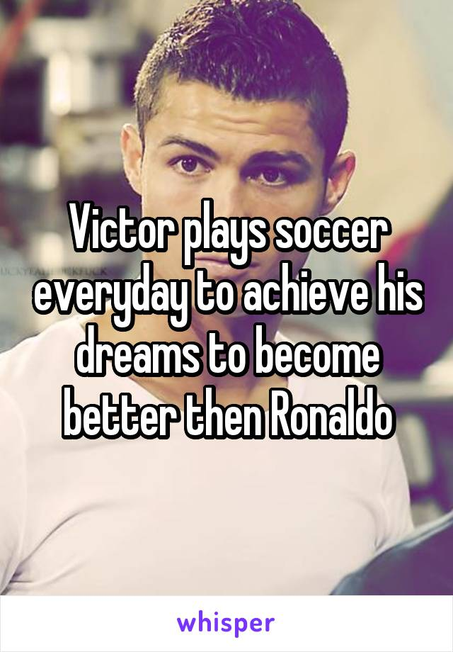 Victor plays soccer everyday to achieve his dreams to become better then Ronaldo