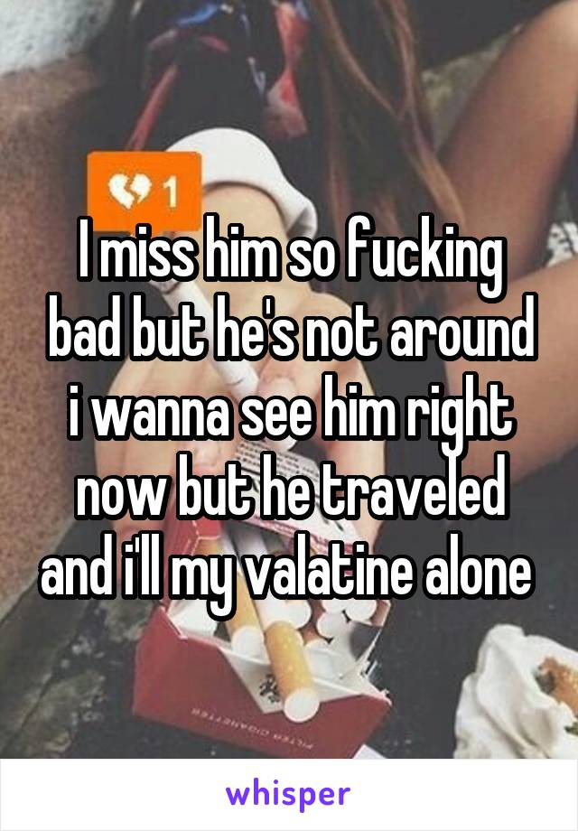 I miss him so fucking bad but he's not around i wanna see him right now but he traveled and i'll my valatine alone