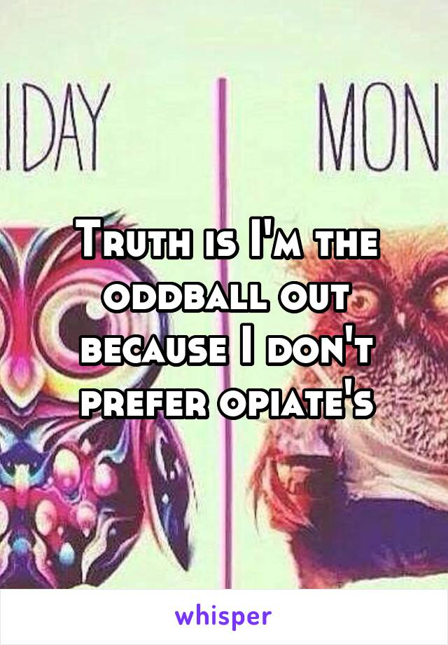 Truth is I'm the oddball out because I don't prefer opiate's