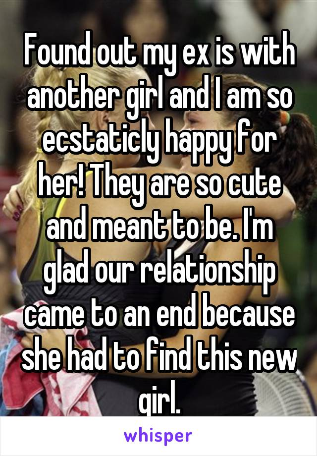 Found out my ex is with another girl and I am so ecstaticly happy for her! They are so cute and meant to be. I'm glad our relationship came to an end because she had to find this new girl.