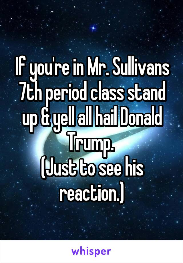 If you're in Mr. Sullivans 7th period class stand up & yell all hail Donald Trump.  (Just to see his reaction.)