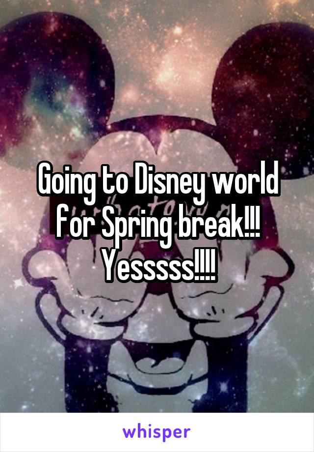 Going to Disney world for Spring break!!! Yesssss!!!!