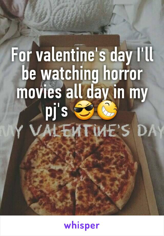 For valentine's day I'll be watching horror movies all day in my pj's 😎😆