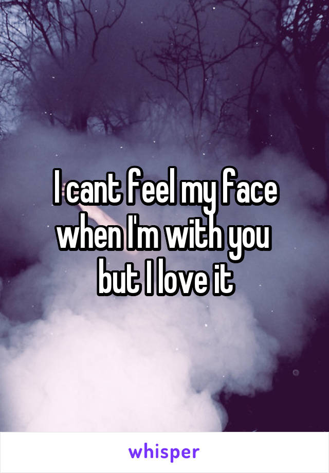 I cant feel my face when I'm with you  but I love it