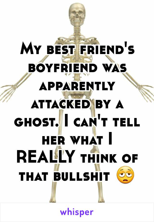 My best friend's boyfriend was apparently attacked by a ghost. I can't tell her what I REALLY think of that bullshit 😩