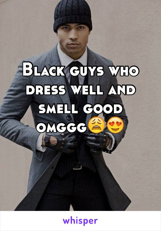Black guys who dress well and smell good omggg😩😍