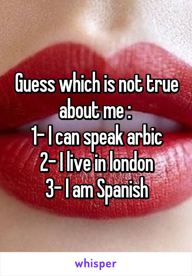 Guess which is not true about me :  1- I can speak arbic 2- I live in london 3- I am Spanish