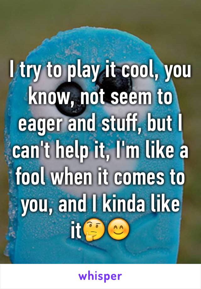 I try to play it cool, you know, not seem to eager and stuff, but I can't help it, I'm like a fool when it comes to you, and I kinda like it🤔😊