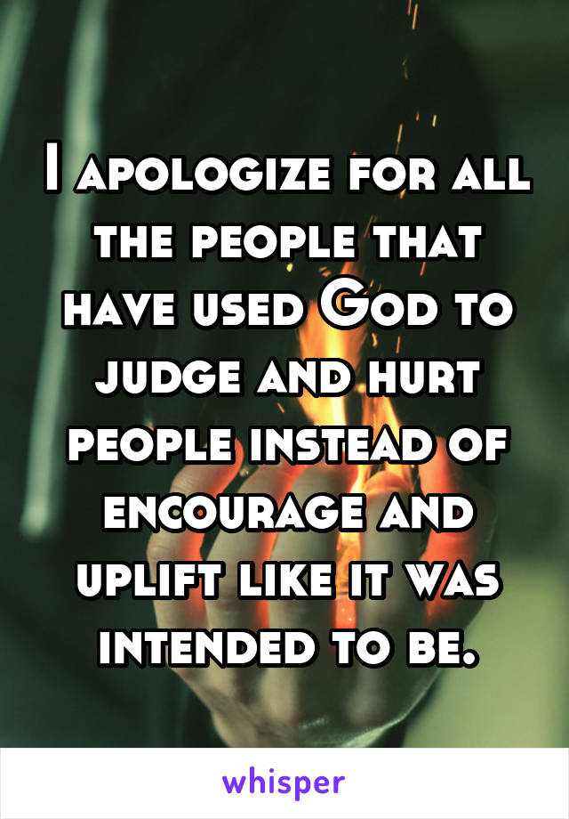 I apologize for all the people that have used God to judge and hurt people instead of encourage and uplift like it was intended to be.