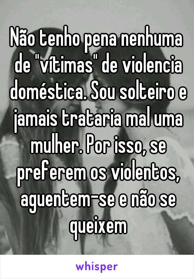 """Não tenho pena nenhuma de """"vítimas"""" de violencia doméstica. Sou solteiro e jamais trataria mal uma mulher. Por isso, se preferem os violentos, aguentem-se e não se queixem"""