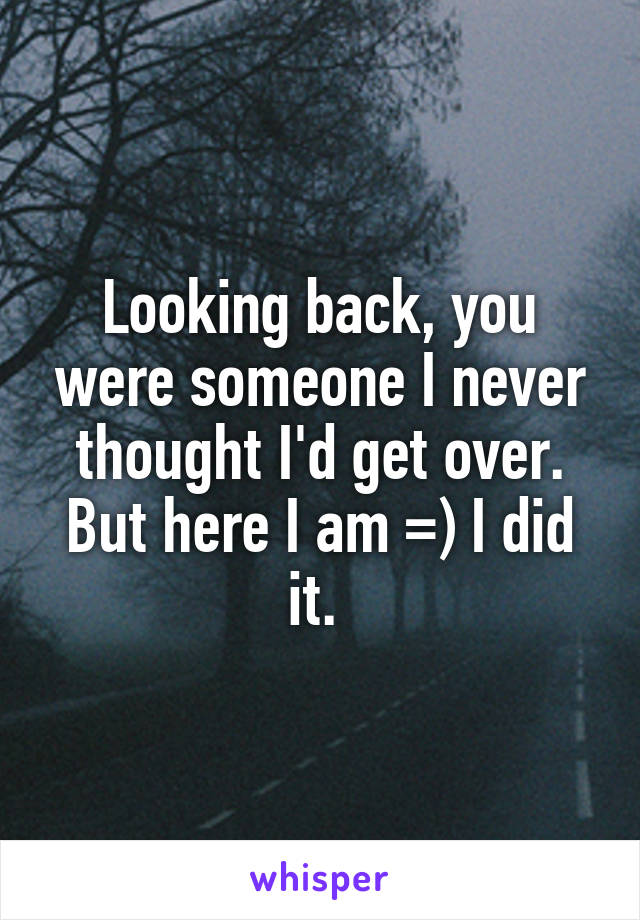 Looking back, you were someone I never thought I'd get over. But here I am =) I did it.