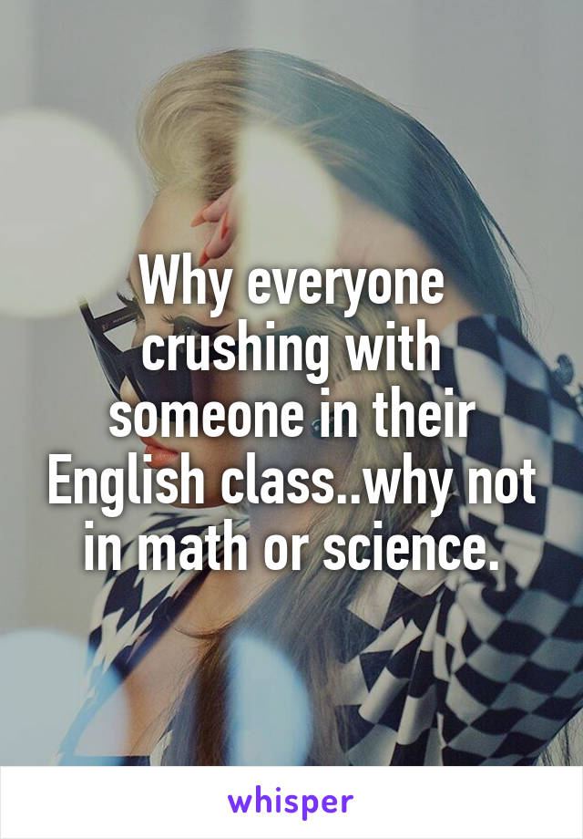 Why everyone crushing with someone in their English class..why not in math or science.