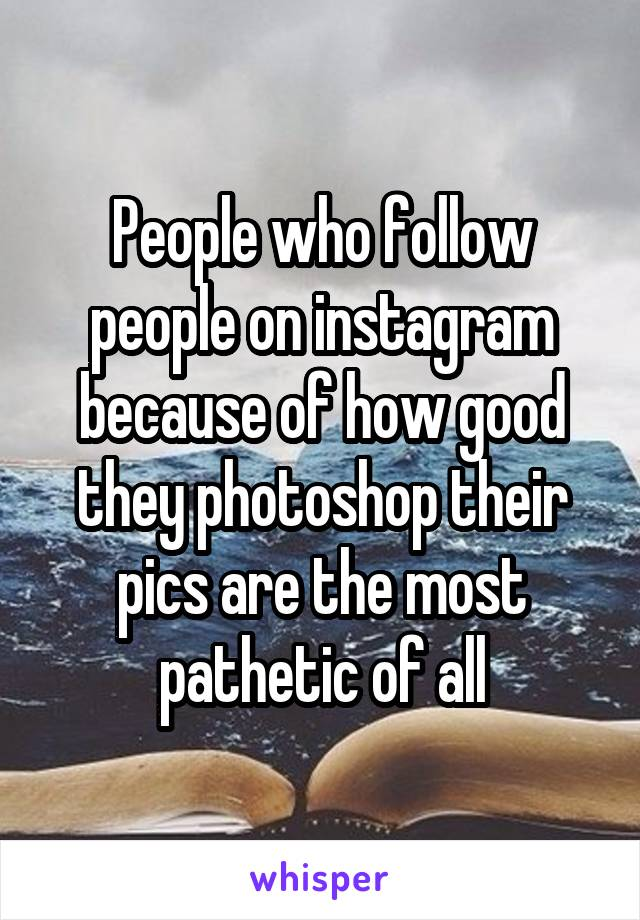 People who follow people on instagram because of how good they photoshop their pics are the most pathetic of all