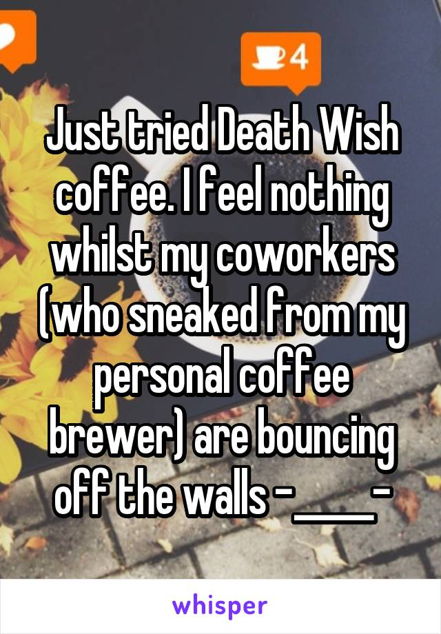 Just tried Death Wish coffee. I feel nothing whilst my coworkers (who sneaked from my personal coffee brewer) are bouncing off the walls -_____-