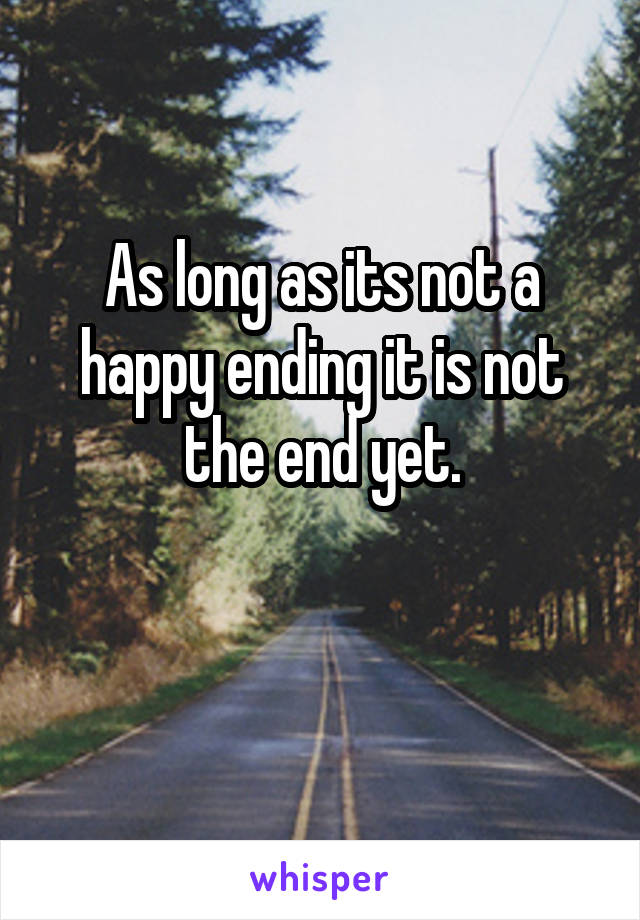 As long as its not a happy ending it is not the end yet.