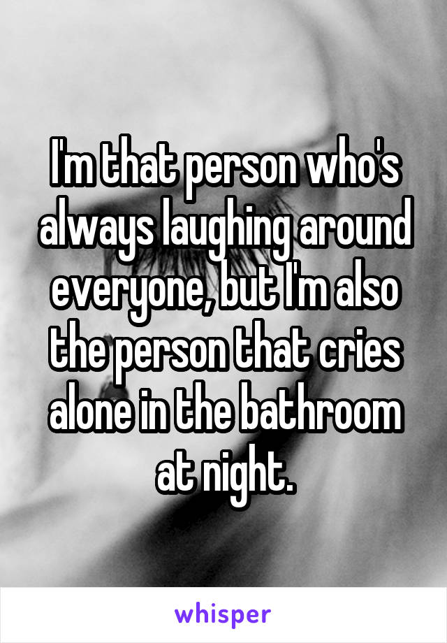 I'm that person who's always laughing around everyone, but I'm also the person that cries alone in the bathroom at night.