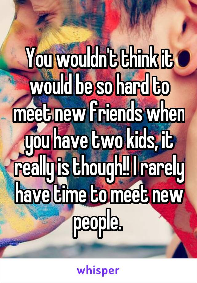 You wouldn't think it would be so hard to meet new friends when you have two kids, it really is though!! I rarely have time to meet new people.