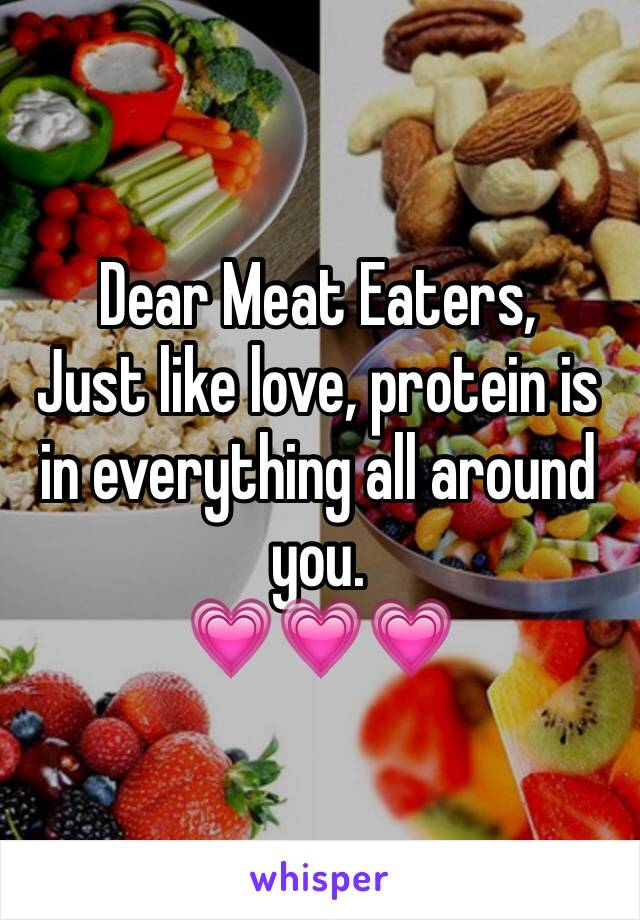 Dear Meat Eaters,  Just like love, protein is in everything all around you. 💗💗💗