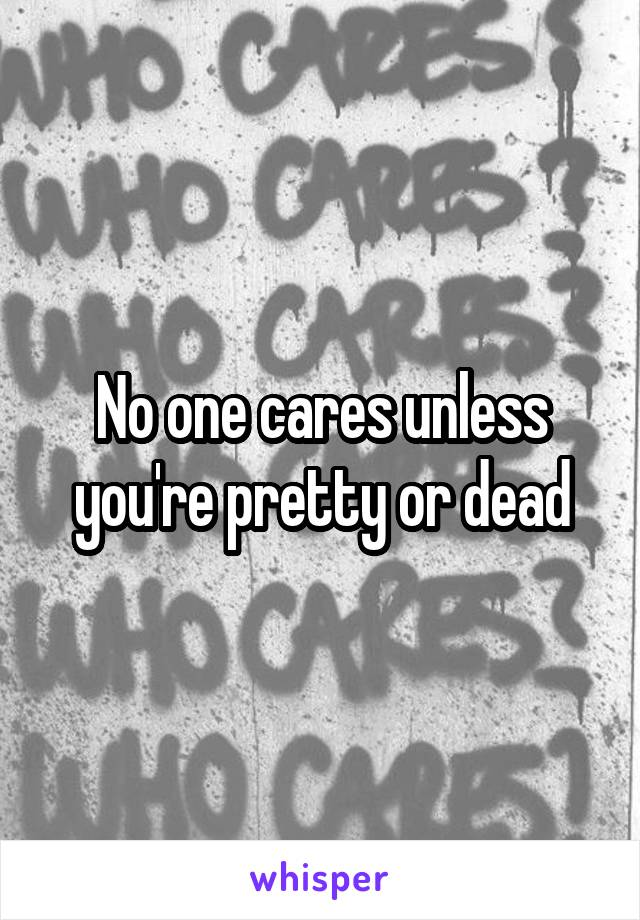 No one cares unless you're pretty or dead