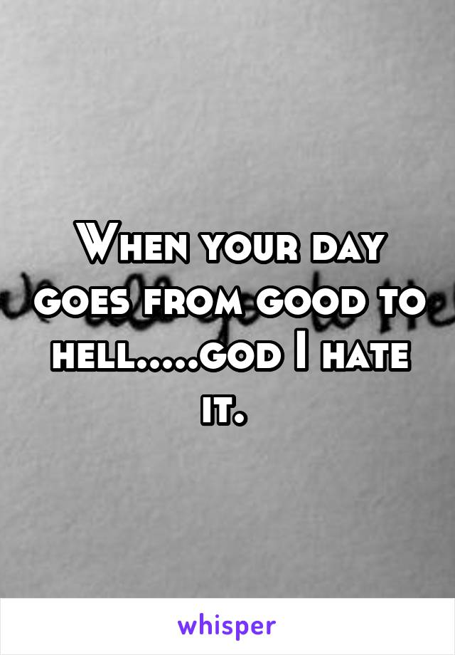 When your day goes from good to hell.....god I hate it.