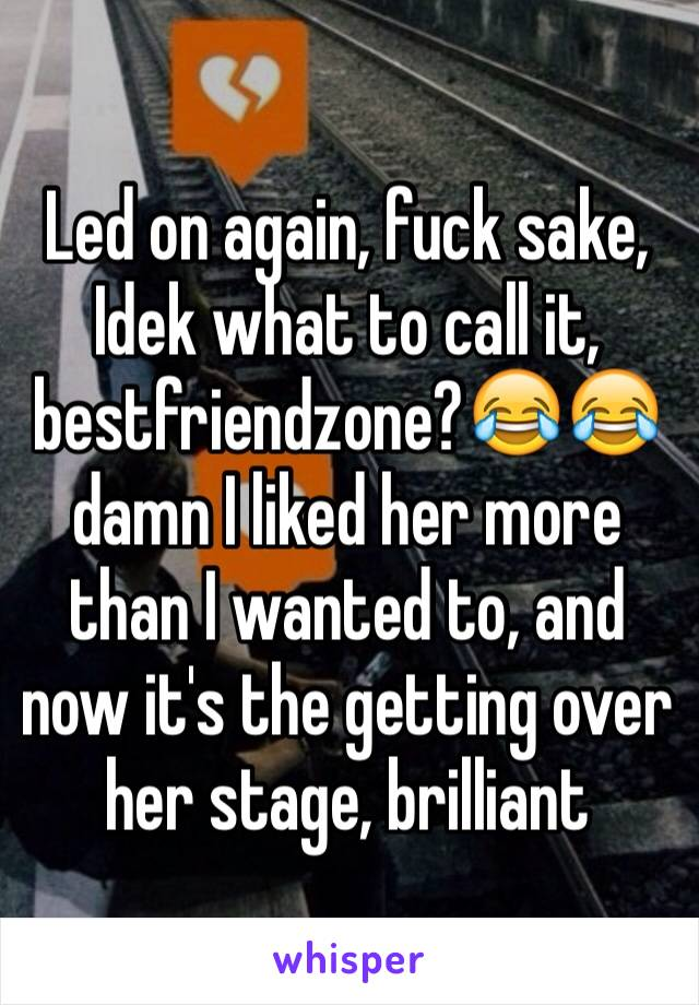 Led on again, fuck sake, Idek what to call it, bestfriendzone?😂😂damn I liked her more than I wanted to, and now it's the getting over her stage, brilliant