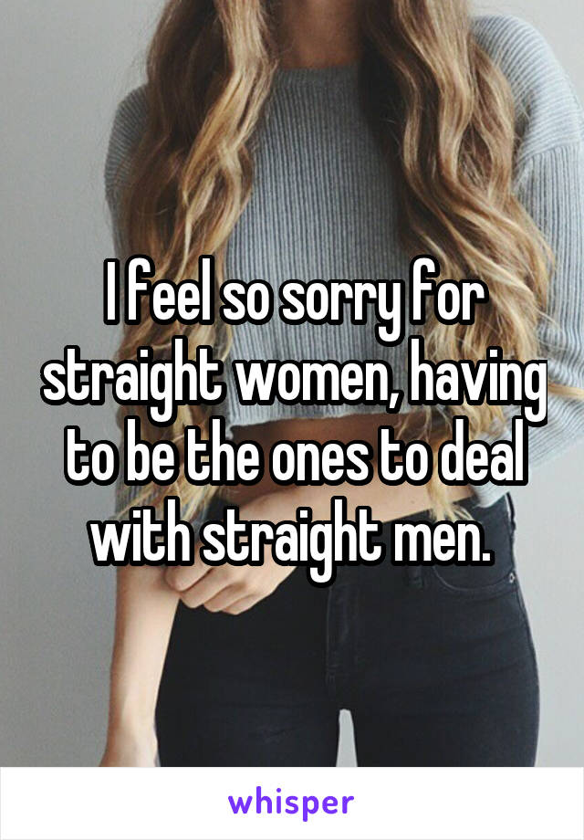 I feel so sorry for straight women, having to be the ones to deal with straight men.