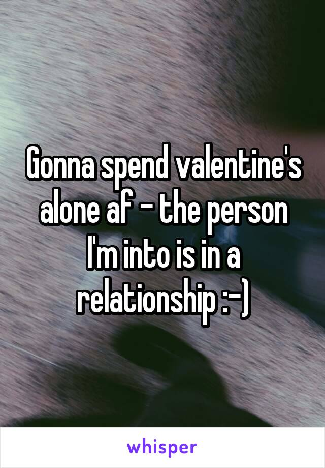 Gonna spend valentine's alone af - the person I'm into is in a relationship :-)