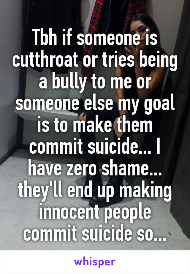 Tbh if someone is cutthroat or tries being a bully to me or someone else my goal is to make them commit suicide... I have zero shame... they'll end up making innocent people commit suicide so...