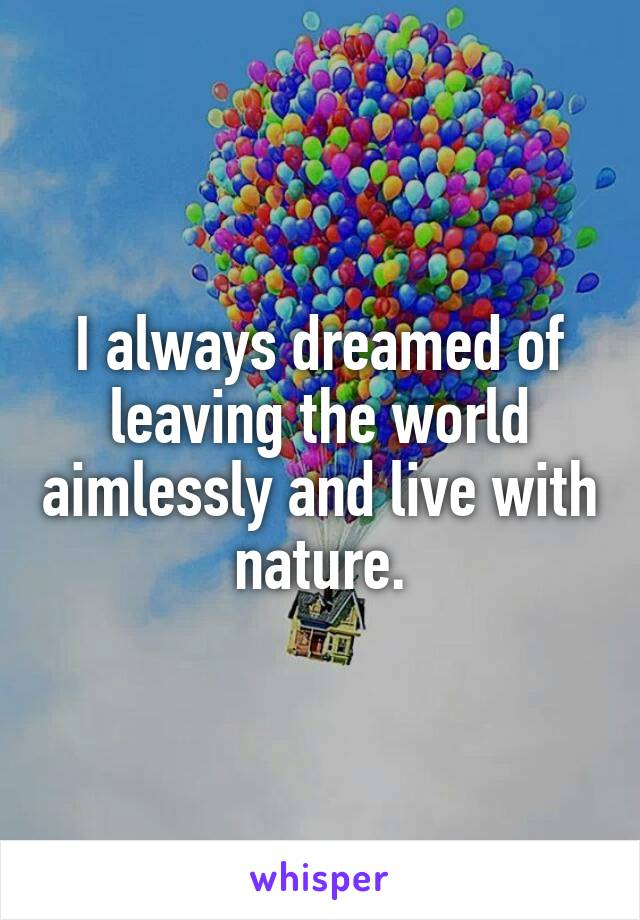 I always dreamed of leaving the world aimlessly and live with nature.