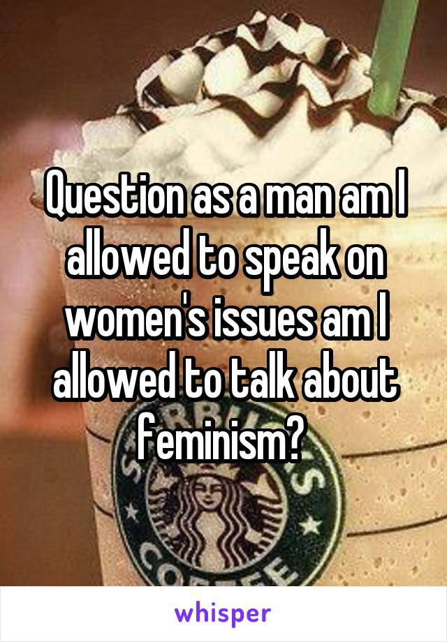 Question as a man am I allowed to speak on women's issues am I allowed to talk about feminism?
