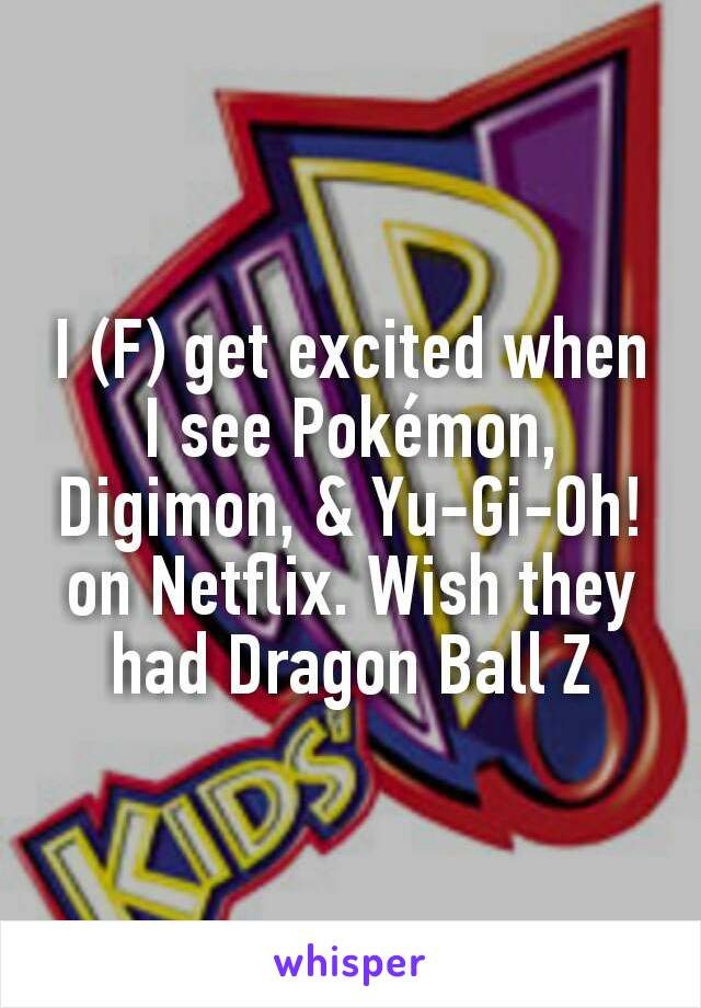 I (F) get excited when I see Pokémon, Digimon, & Yu-Gi-Oh! on Netflix. Wish they had Dragon Ball Z