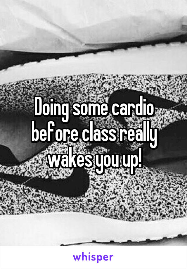 Doing some cardio before class really wakes you up!