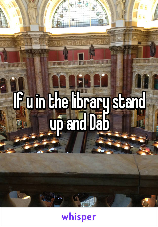 If u in the library stand up and Dab
