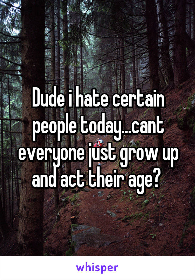 Dude i hate certain people today...cant everyone just grow up and act their age?