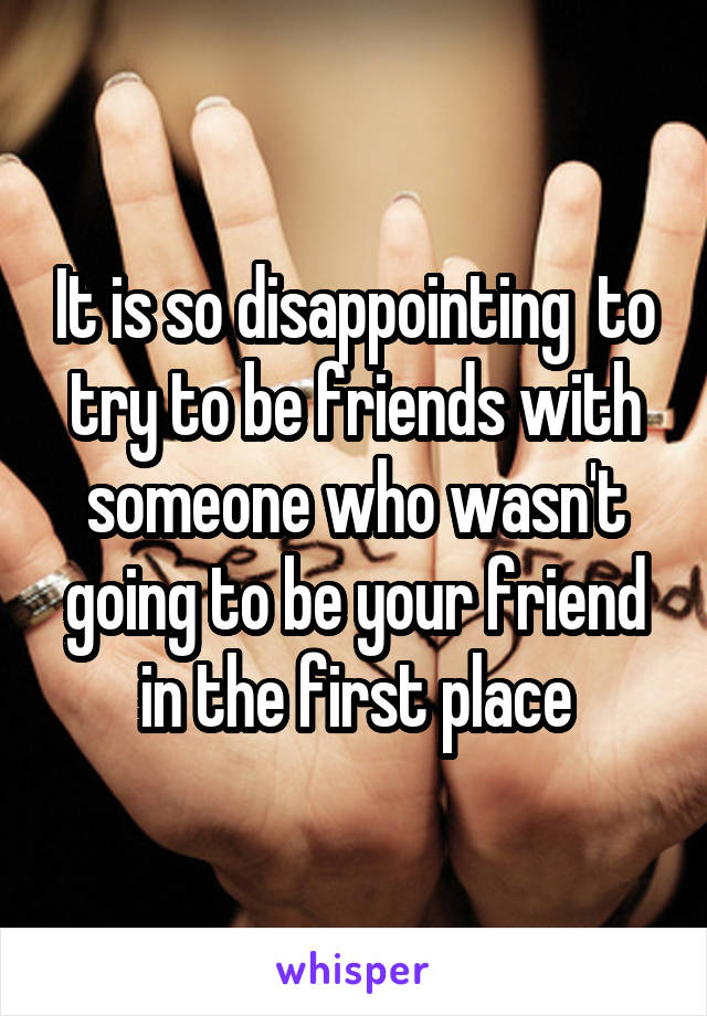It is so disappointing  to try to be friends with someone who wasn't going to be your friend in the first place