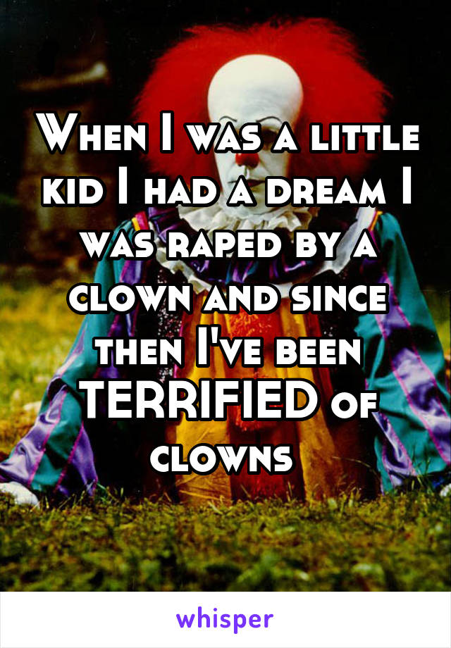 When I was a little kid I had a dream I was raped by a clown and since then I've been TERRIFIED of clowns