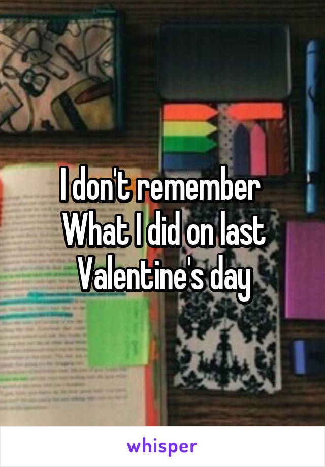 I don't remember  What I did on last Valentine's day