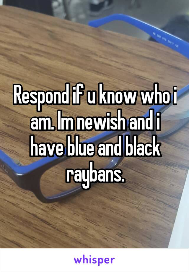 Respond if u know who i am. Im newish and i have blue and black raybans.