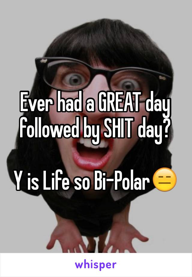 Ever had a GREAT day followed by SHIT day?  Y is Life so Bi-Polar😑